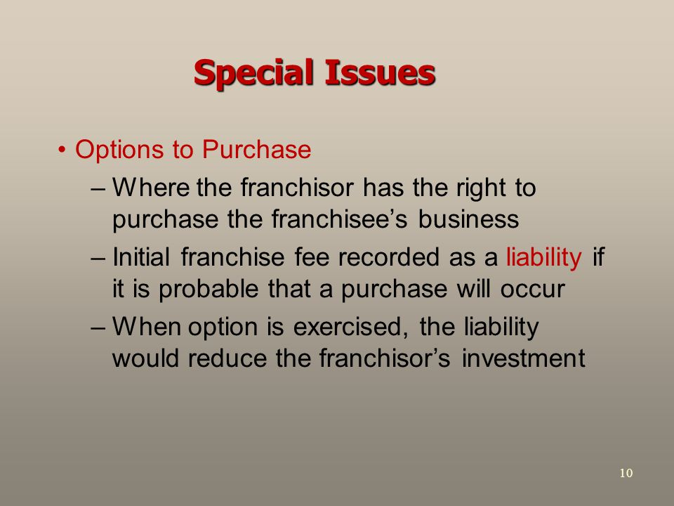 10 Special Issues Options to Purchase –Where the franchisor has the right to purchase the franchisee's business –Initial franchise fee recorded as a liability if it is probable that a purchase will occur –When option is exercised, the liability would reduce the franchisor's investment