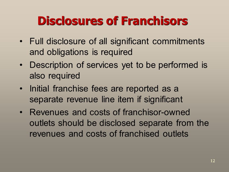 12 Disclosures of Franchisors Full disclosure of all significant commitments and obligations is required Description of services yet to be performed is also required Initial franchise fees are reported as a separate revenue line item if significant Revenues and costs of franchisor-owned outlets should be disclosed separate from the revenues and costs of franchised outlets