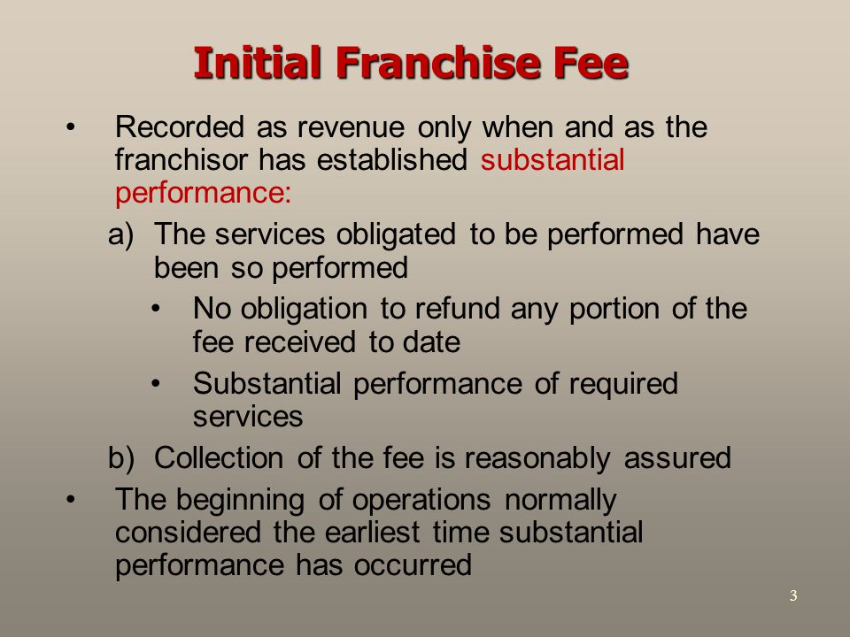 4 Initial Franchise Fee – Example Initial franchise fee: $50,000 –Down payment: $10,000 –Balance: five equal annual instalments –Discount rate: 8% PV of $8,000 ordinary annuity = $31,942 Difference (40,000 – 31,942) = $8,058 is interest revenue to franchisor Entries if reasonable expectation of refund and significant performance by franchisor required: Cash 10,000 Notes Receivable 40,000 Discount on Note 8,058 Unearned Franchise Fees 41,942