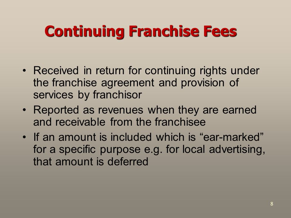 8 Continuing Franchise Fees Received in return for continuing rights under the franchise agreement and provision of services by franchisor Reported as revenues when they are earned and receivable from the franchisee If an amount is included which is ear-marked for a specific purpose e.g.
