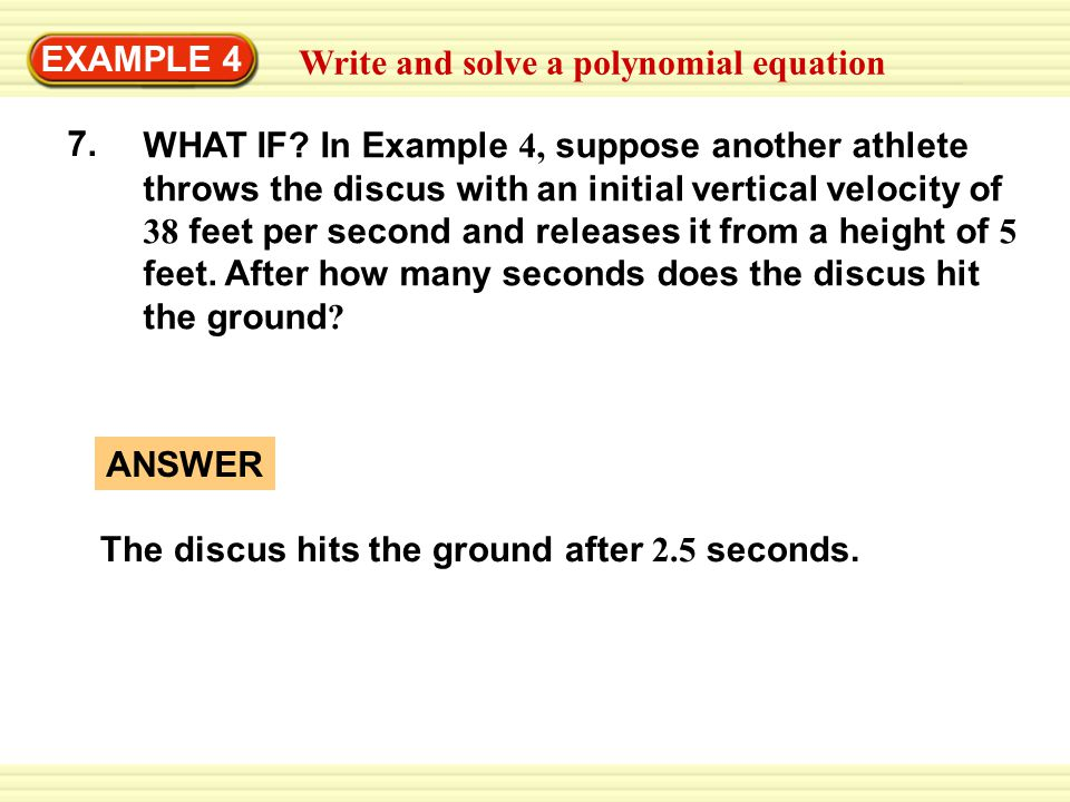 EXAMPLE 4 Write and solve a polynomial equation 7. WHAT IF? In Example 4, suppose another athlete throws the discus with an initial vertical velocity