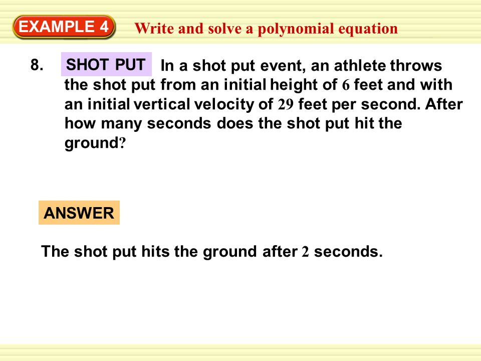 EXAMPLE 4 Write and solve a polynomial equation 8. In a shot put event, an athlete throws the shot put from an initial height of 6 feet and with an in