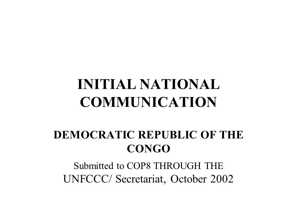 INITIAL NATIONAL COMMUNICATION DEMOCRATIC REPUBLIC OF THE CONGO Submitted to COP8 THROUGH THE UNFCCC/ Secretariat, October 2002