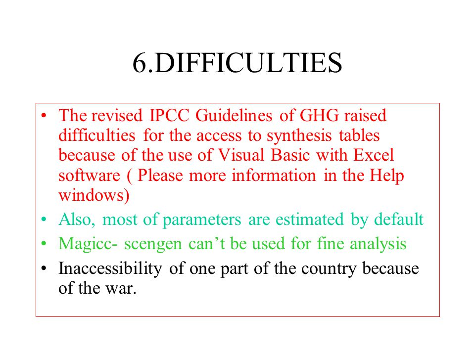 6.DIFFICULTIES The revised IPCC Guidelines of GHG raised difficulties for the access to synthesis tables because of the use of Visual Basic with Excel software ( Please more information in the Help windows) Also, most of parameters are estimated by default Magicc- scengen can't be used for fine analysis Inaccessibility of one part of the country because of the war.