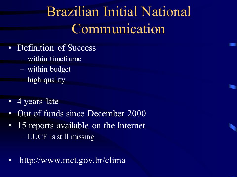 Brazilian Initial National Communication Definition of Success –within timeframe –within budget –high quality 4 years late Out of funds since December 2000 15 reports available on the Internet –LUCF is still missing http://www.mct.gov.br/clima