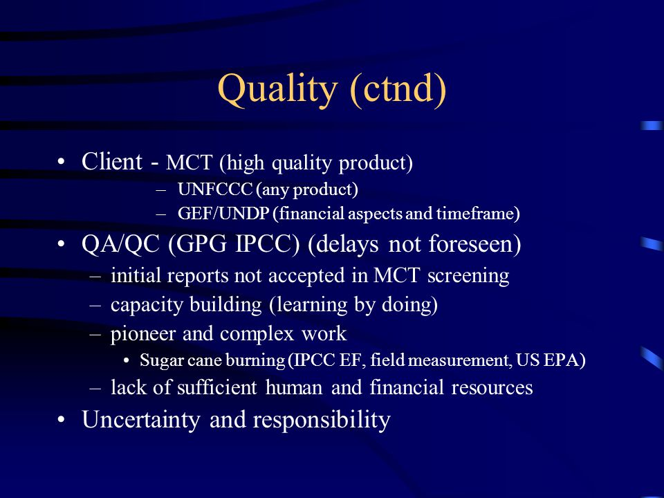 Quality (ctnd) Client - MCT (high quality product) – UNFCCC (any product) – GEF/UNDP (financial aspects and timeframe) QA/QC (GPG IPCC) (delays not foreseen) –initial reports not accepted in MCT screening –capacity building (learning by doing) –pioneer and complex work Sugar cane burning (IPCC EF, field measurement, US EPA) –lack of sufficient human and financial resources Uncertainty and responsibility