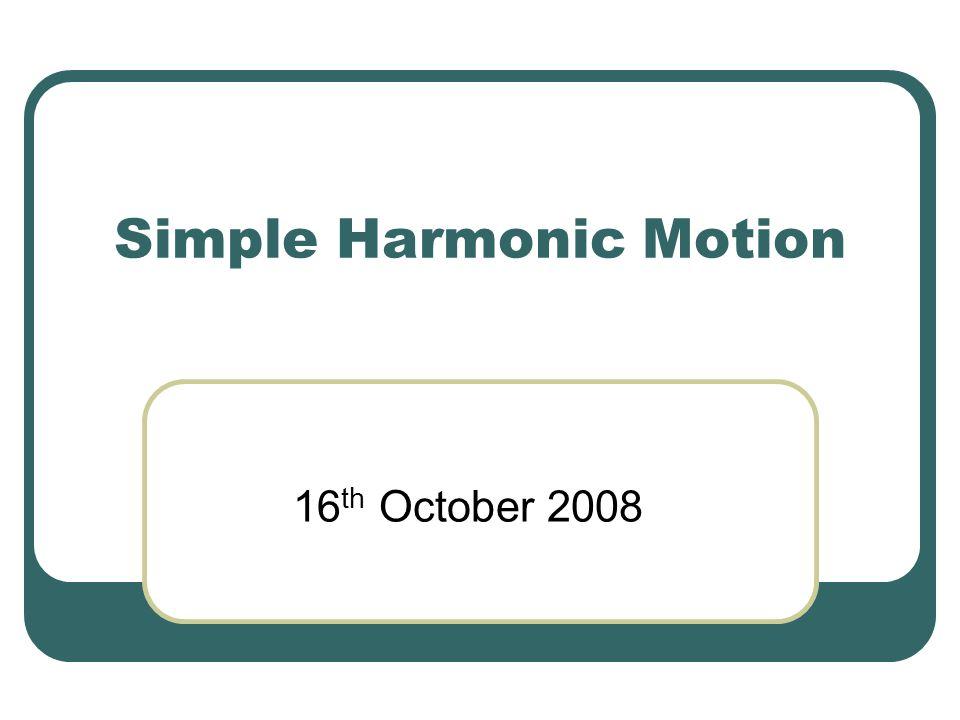Simple Harmonic Motion 16 th October 2008