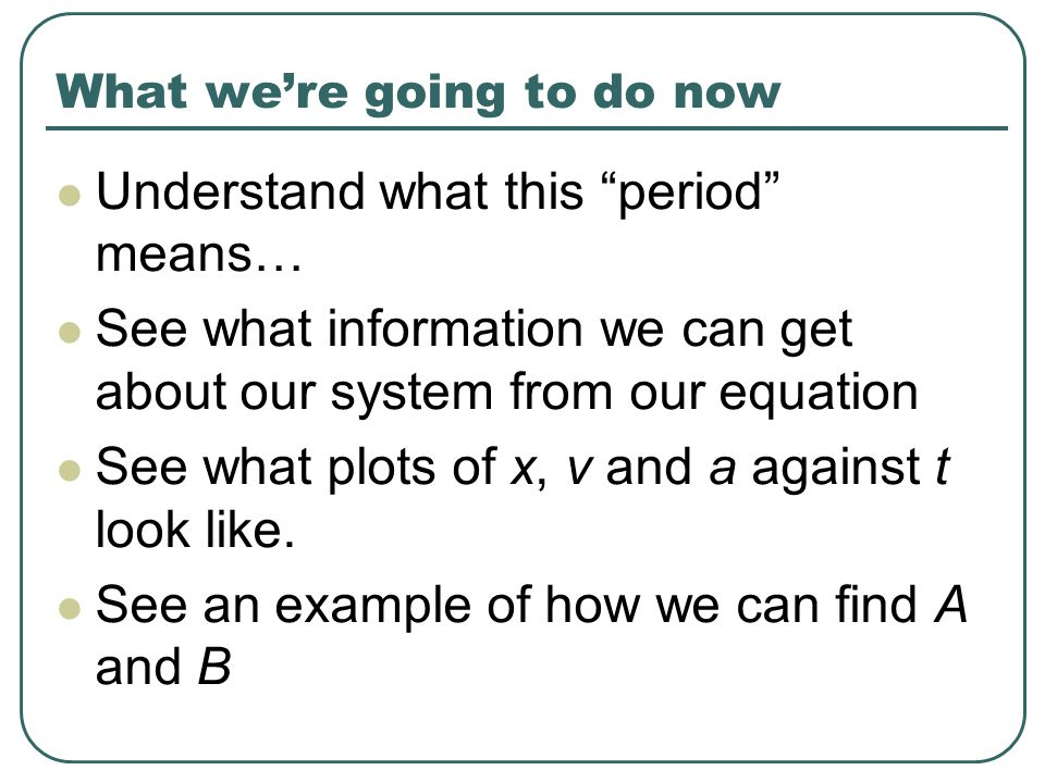 What we're going to do now Understand what this period means… See what information we can get about our system from our equation See what plots of x, v and a against t look like.