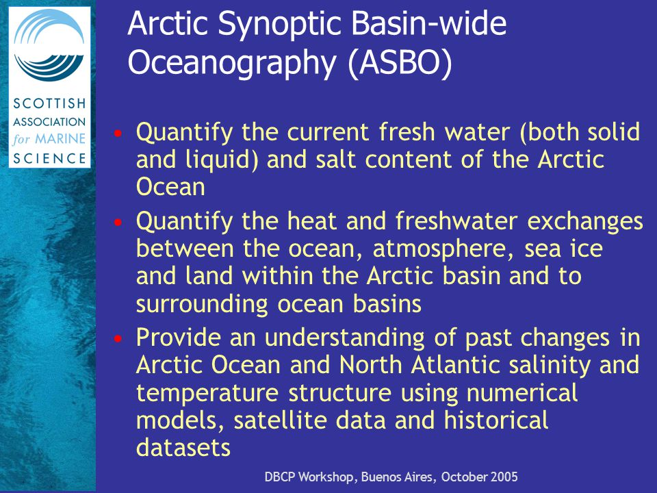 Arctic Synoptic Basin-wide Oceanography (ASBO) Quantify the current fresh water (both solid and liquid) and salt content of the Arctic Ocean Quantify the heat and freshwater exchanges between the ocean, atmosphere, sea ice and land within the Arctic basin and to surrounding ocean basins Provide an understanding of past changes in Arctic Ocean and North Atlantic salinity and temperature structure using numerical models, satellite data and historical datasets