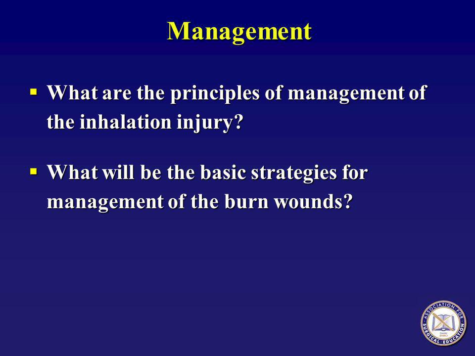 Management  What are the principles of management of the inhalation injury?  What will be the basic strategies for management of the burn wounds?
