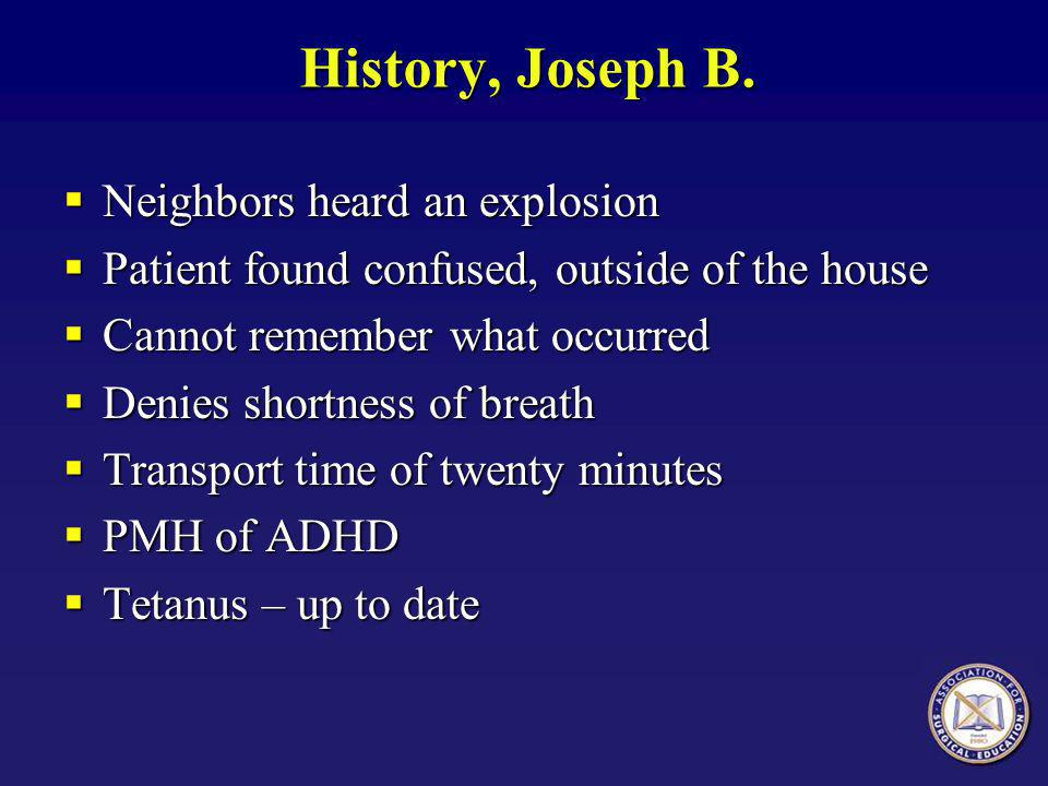 History, Joseph B.  Neighbors heard an explosion  Patient found confused, outside of the house  Cannot remember what occurred  Denies shortness of