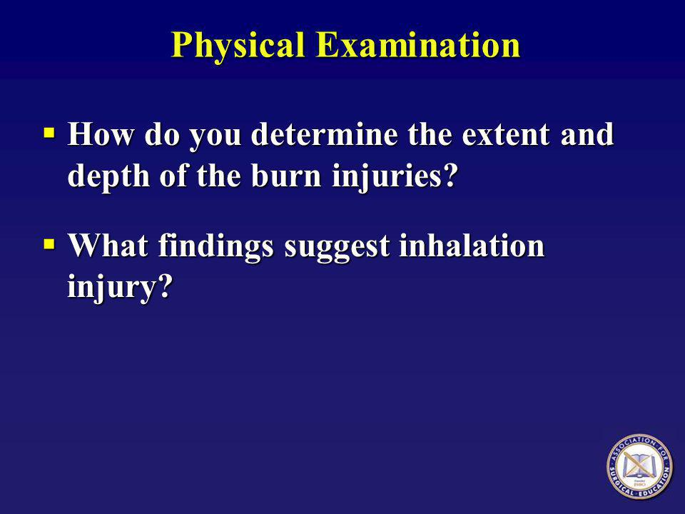Physical Examination  How do you determine the extent and depth of the burn injuries?  What findings suggest inhalation injury?