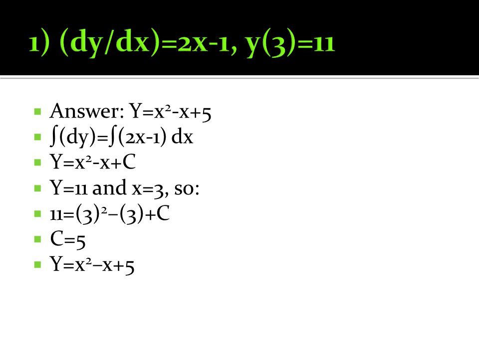  Answer: Y=x 2 -x+5  ∫(dy)=∫(2x-1) dx  Y=x 2 -x+C  Y=11 and x=3, so:  11=(3) 2 –(3)+C  C=5  Y=x 2 –x+5
