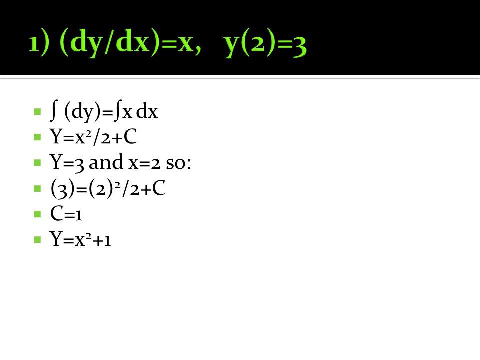  ∫ (dy)=∫x dx  Y=x 2 /2+C  Y=3 and x=2 so:  (3)=(2) 2 /2+C  C=1  Y=x 2 +1