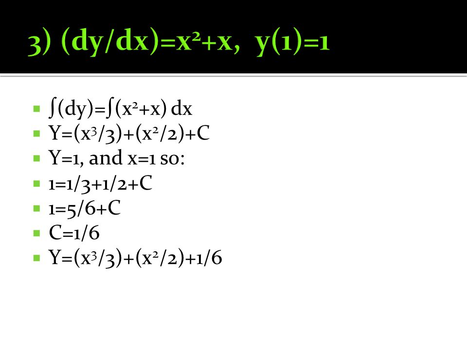  ∫(dy)=∫(x 2 +x) dx  Y=(x 3 /3)+(x 2 /2)+C  Y=1, and x=1 so:  1=1/3+1/2+C  1=5/6+C  C=1/6  Y=(x 3 /3)+(x 2 /2)+1/6