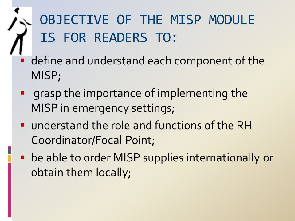 OBJECTIVE OF THE MISP MODULE IS FOR READERS TO:  define and understand each component of the MISP;  grasp the importance of implementing the MISP in