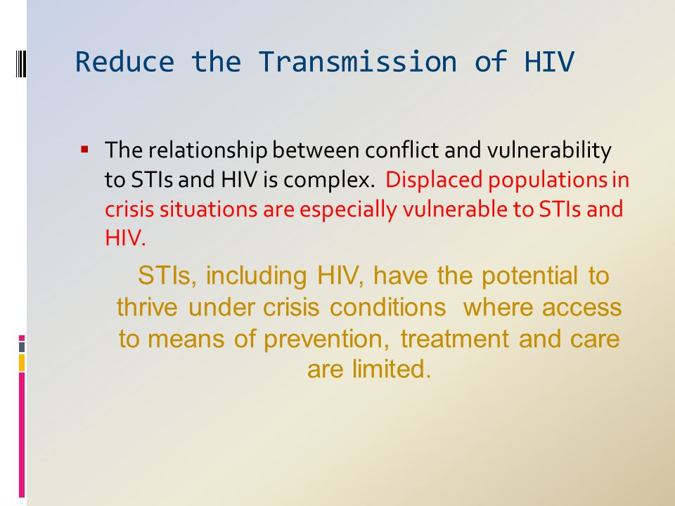 Reduce the Transmission of HIV  The relationship between conflict and vulnerability to STIs and HIV is complex. Displaced populations in crisis situa