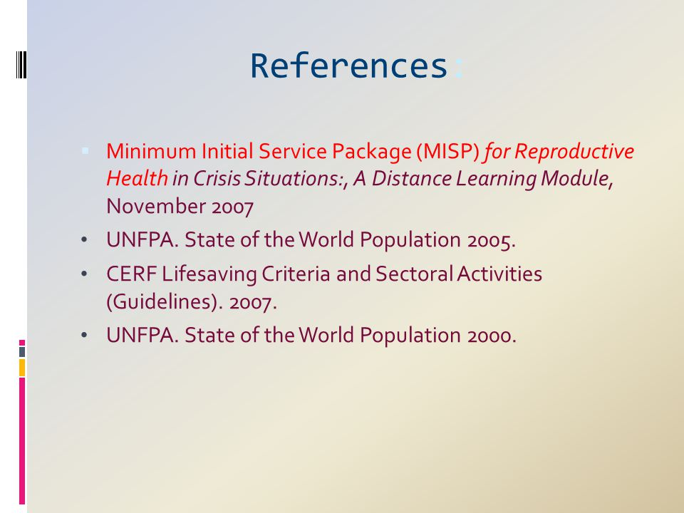 References:  Minimum Initial Service Package (MISP) for Reproductive Health in Crisis Situations:, A Distance Learning Module, November 2007 UNFPA. S