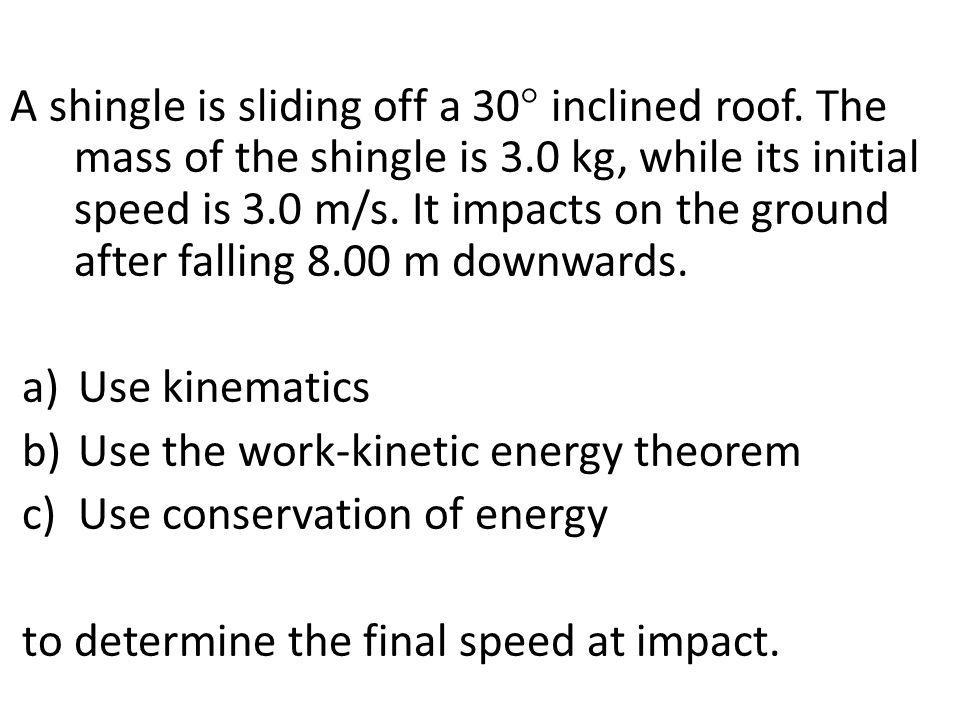 A shingle is sliding off a 30  inclined roof. The mass of the shingle is 3.0 kg, while its initial speed is 3.0 m/s. It impacts on the ground after f