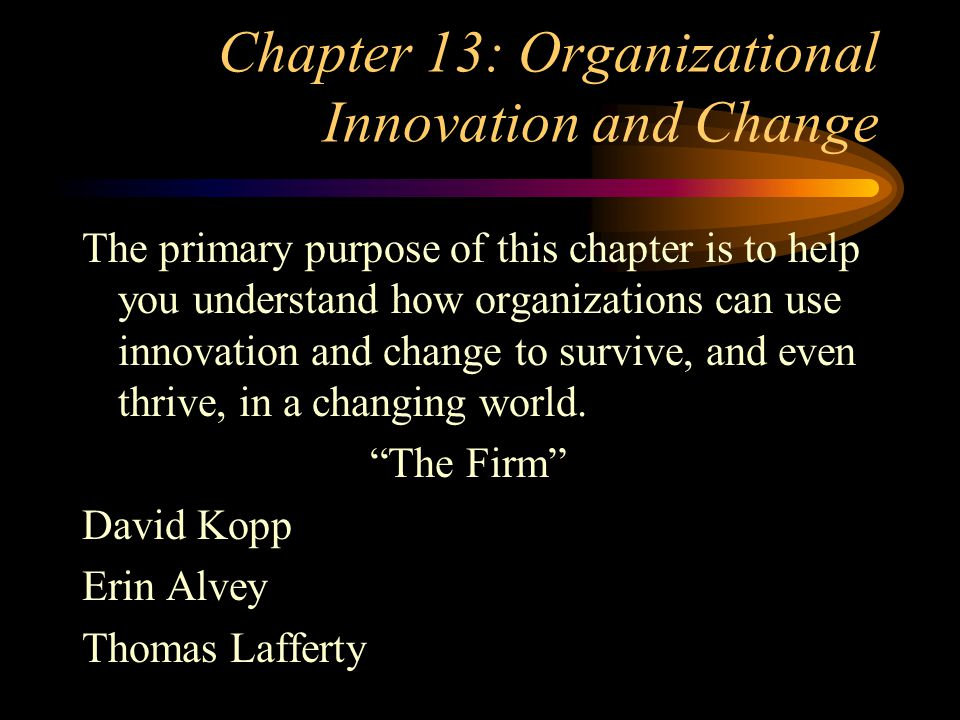 Chapter 13: Organizational Innovation and Change The primary purpose of this chapter is to help you understand how organizations can use innovation and change to survive, and even thrive, in a changing world.