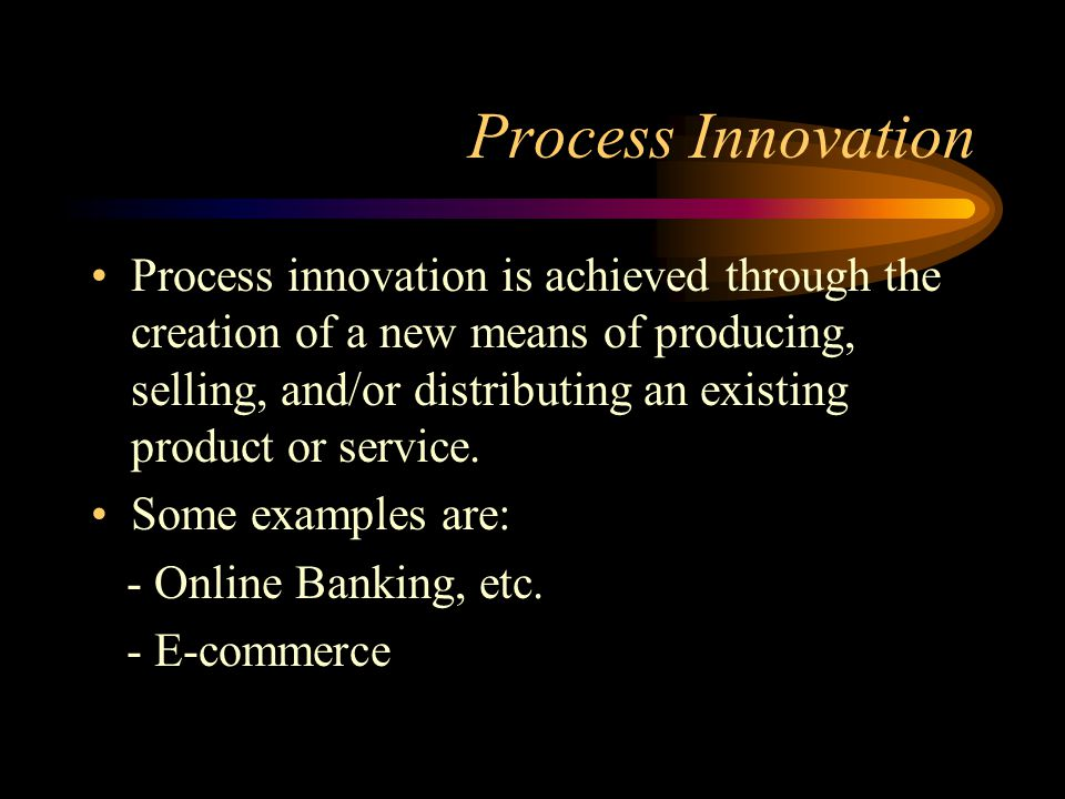 Process Innovation Process innovation is achieved through the creation of a new means of producing, selling, and/or distributing an existing product or service.