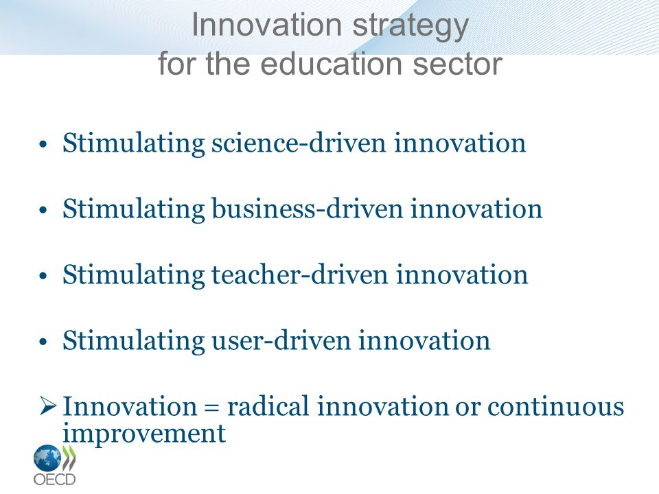 Innovation strategy for the education sector Stimulating science-driven innovation Stimulating business-driven innovation Stimulating teacher-driven innovation Stimulating user-driven innovation  Innovation = radical innovation or continuous improvement