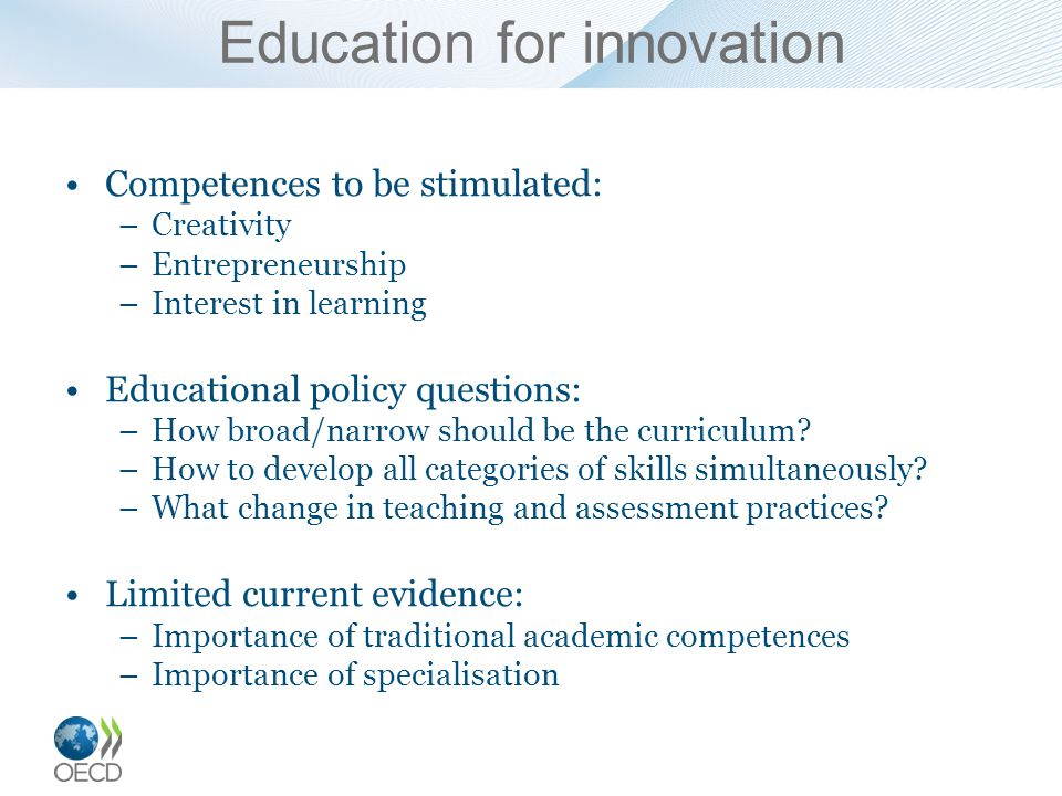Competences to be stimulated: –Creativity –Entrepreneurship –Interest in learning Educational policy questions: –How broad/narrow should be the curriculum.
