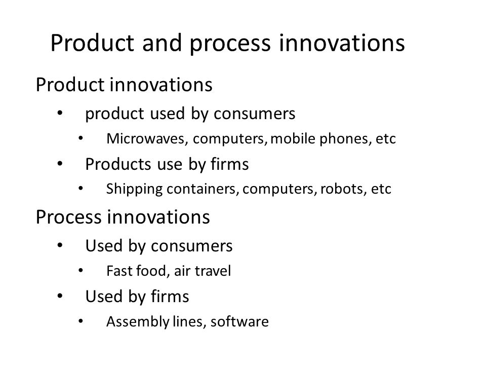 Product and process innovations Product innovations product used by consumers Microwaves, computers, mobile phones, etc Products use by firms Shipping containers, computers, robots, etc Process innovations Used by consumers Fast food, air travel Used by firms Assembly lines, software