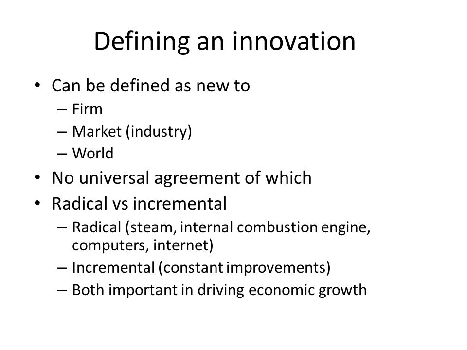 Defining an innovation Can be defined as new to – Firm – Market (industry) – World No universal agreement of which Radical vs incremental – Radical (steam, internal combustion engine, computers, internet) – Incremental (constant improvements) – Both important in driving economic growth