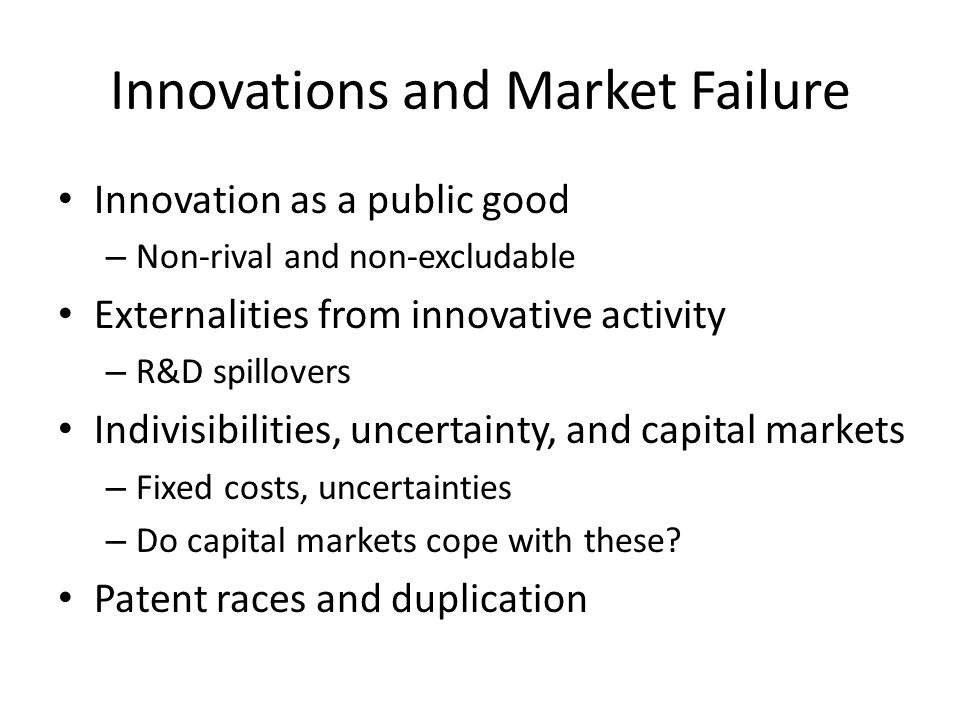 Innovations and Market Failure Innovation as a public good – Non-rival and non-excludable Externalities from innovative activity – R&D spillovers Indivisibilities, uncertainty, and capital markets – Fixed costs, uncertainties – Do capital markets cope with these.