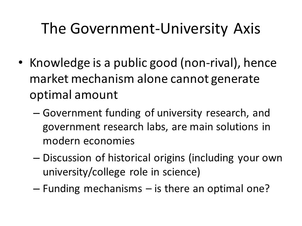Changing provision of basic science for knowledge economy Historical system: Provision of basic science as a public good Discoveries were placed in the public domain without any private ownership Motivation of scientists was respect of scientific community or 'peer review' Use of science base open to all types of business Recent changes: Government finance for research is conditional on the research having more immediate application in industrial and commercial products