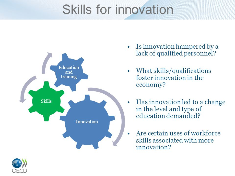 Skills for innovation Is innovation hampered by a lack of qualified personnel? What skills/qualifications foster innovation in the economy? Has innova