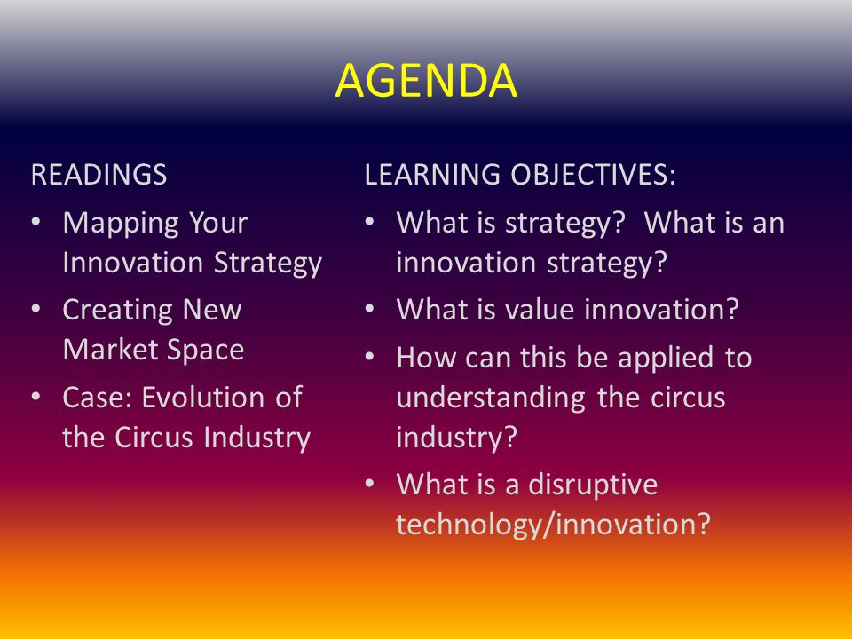 AGENDA READINGS Mapping Your Innovation Strategy Creating New Market Space Case: Evolution of the Circus Industry LEARNING OBJECTIVES: What is strategy.