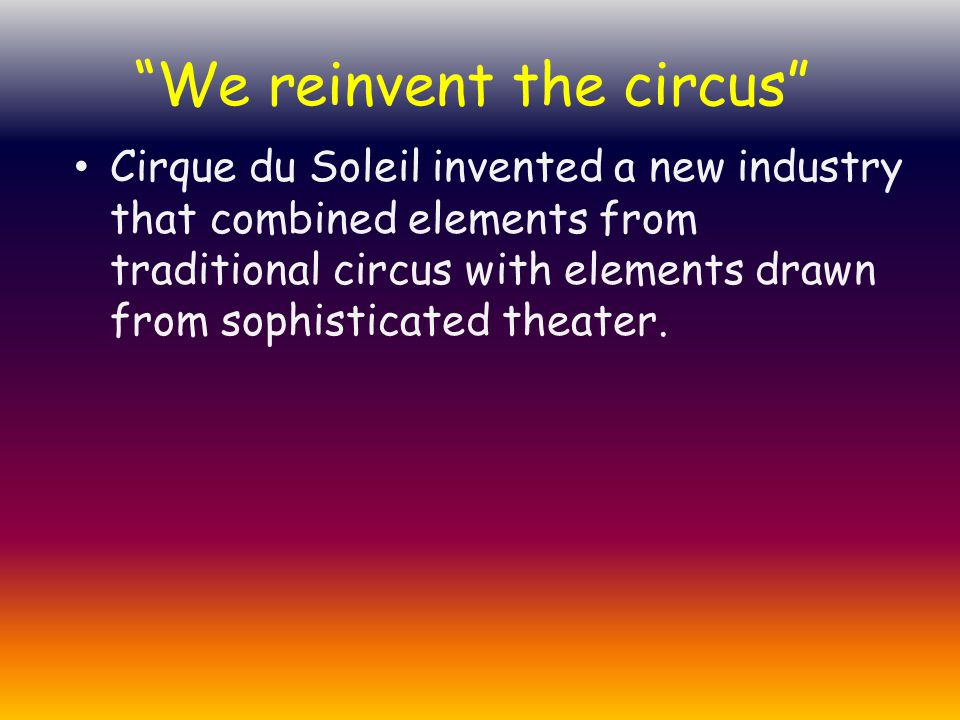 """Cirque du Soleil invented a new industry that combined elements from traditional circus with elements drawn from sophisticated theater. """"We reinvent t"""
