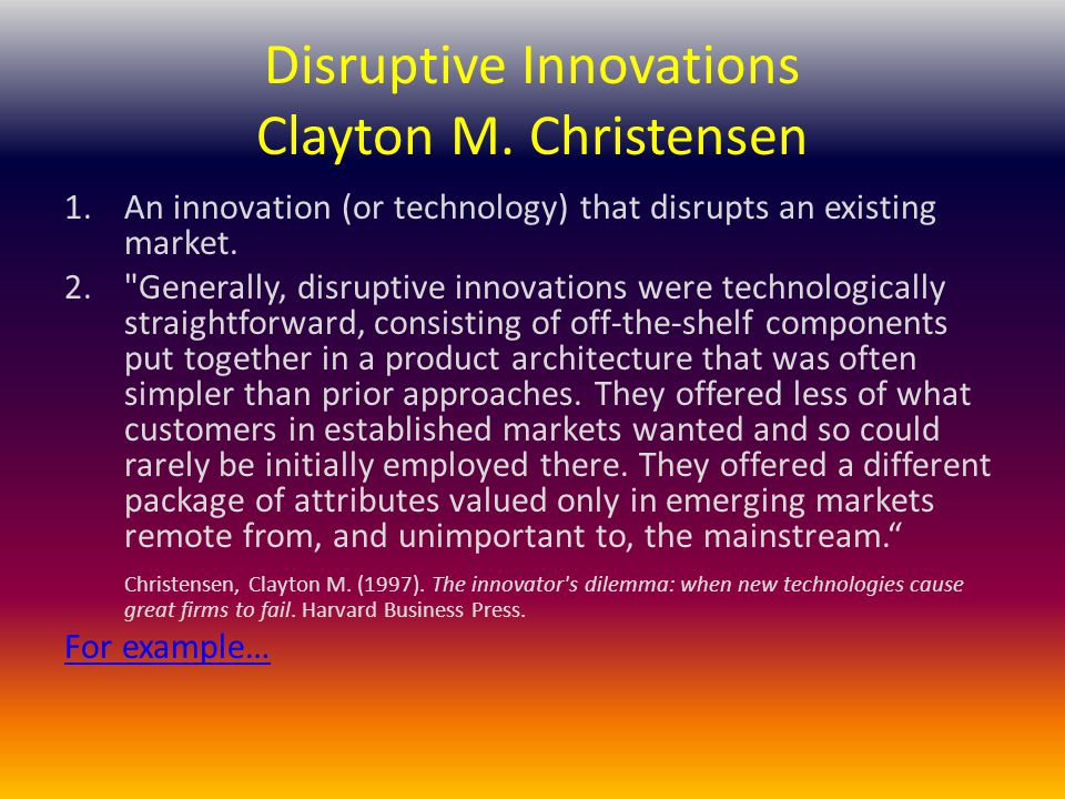 Disruptive Innovations Clayton M. Christensen 1.An innovation (or technology) that disrupts an existing market. 2.