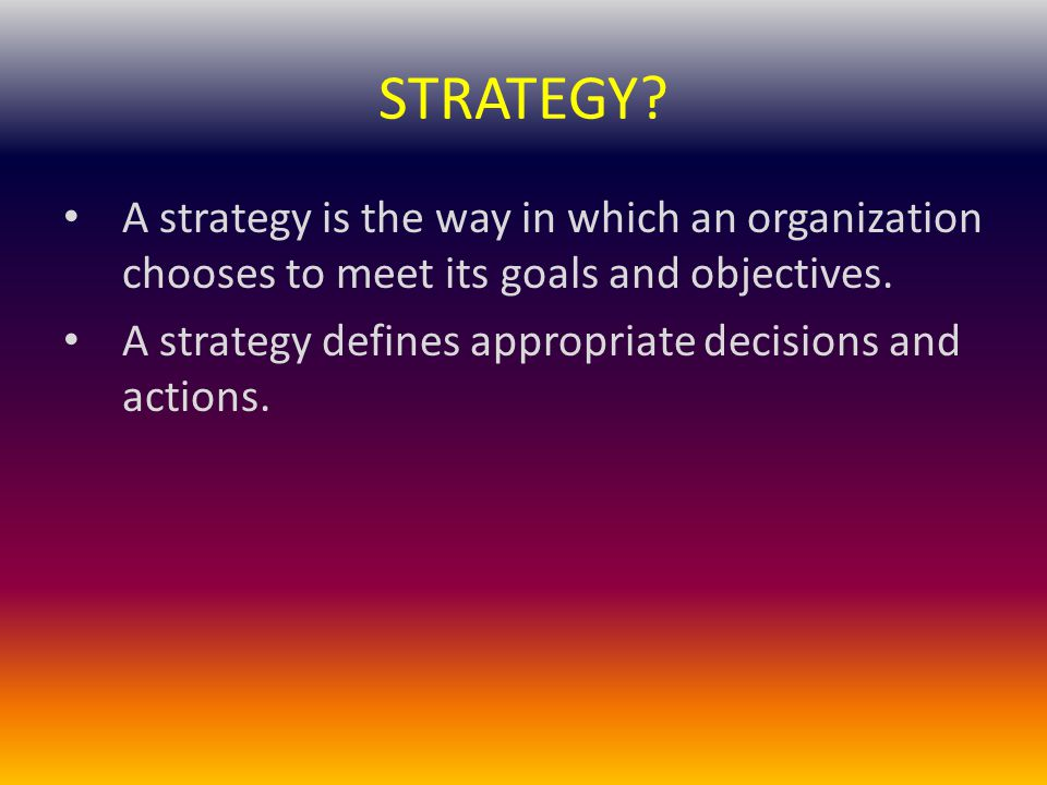 STRATEGY? A strategy is the way in which an organization chooses to meet its goals and objectives. A strategy defines appropriate decisions and action