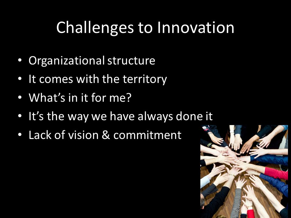 Challenges to Innovation Organizational structure It comes with the territory What's in it for me.