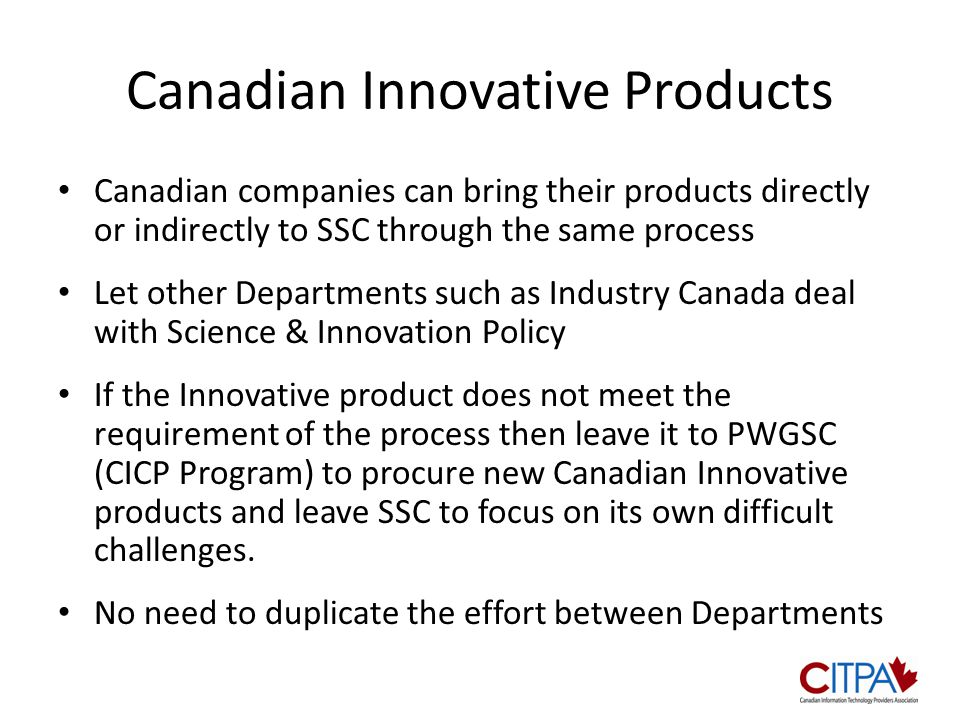 Canadian Innovative Products Canadian companies can bring their products directly or indirectly to SSC through the same process Let other Departments such as Industry Canada deal with Science & Innovation Policy If the Innovative product does not meet the requirement of the process then leave it to PWGSC (CICP Program) to procure new Canadian Innovative products and leave SSC to focus on its own difficult challenges.