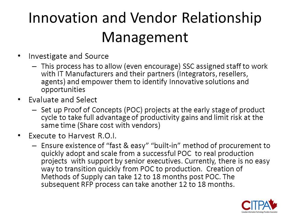 Innovation and Vendor Relationship Management Investigate and Source – This process has to allow (even encourage) SSC assigned staff to work with IT Manufacturers and their partners (Integrators, resellers, agents) and empower them to identify Innovative solutions and opportunities Evaluate and Select – Set up Proof of Concepts (POC) projects at the early stage of product cycle to take full advantage of productivity gains and limit risk at the same time (Share cost with vendors) Execute to Harvest R.O.I.