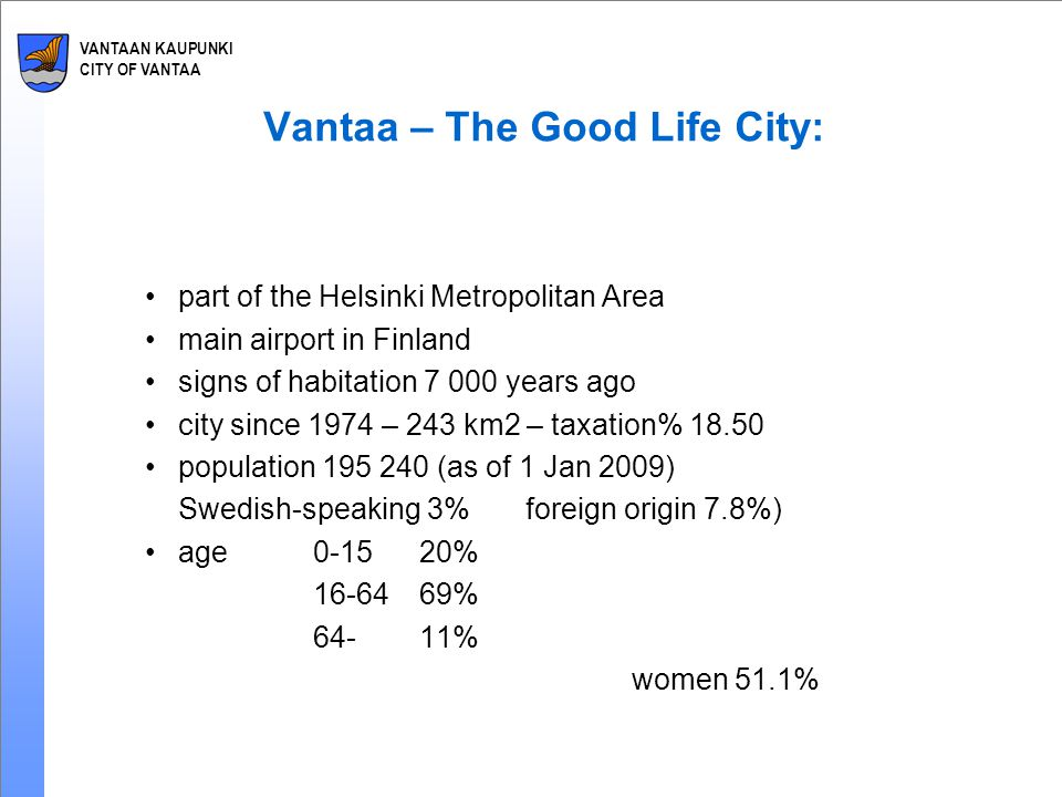 VANTAAN KAUPUNKI CITY OF VANTAA Vantaa – The Good Life City: part of the Helsinki Metropolitan Area main airport in Finland signs of habitation 7 000 years ago city since 1974 – 243 km2 – taxation% 18.50 population 195 240 (as of 1 Jan 2009) Swedish-speaking 3%foreign origin 7.8%) age 0-15 20% 16-6469% 64-11% women 51.1%