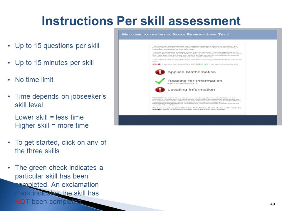 40 Instructions Per skill assessment Up to 15 questions per skill Up to 15 minutes per skill No time limit Time depends on jobseeker's skill level Lower skill = less time Higher skill = more time To get started, click on any of the three skills The green check indicates a particular skill has been completed.