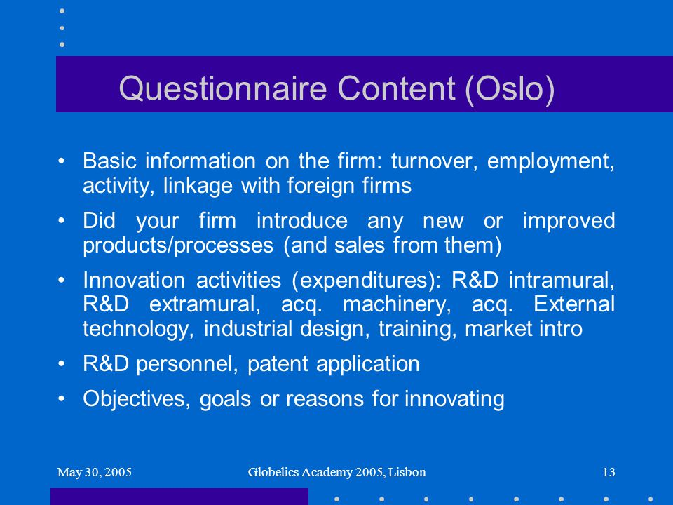 May 30, 2005Globelics Academy 2005, Lisbon13 Questionnaire Content (Oslo) Basic information on the firm: turnover, employment, activity, linkage with