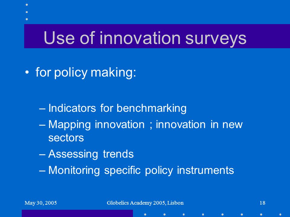 May 30, 2005Globelics Academy 2005, Lisbon18 Use of innovation surveys for policy making: –Indicators for benchmarking –Mapping innovation ; innovatio