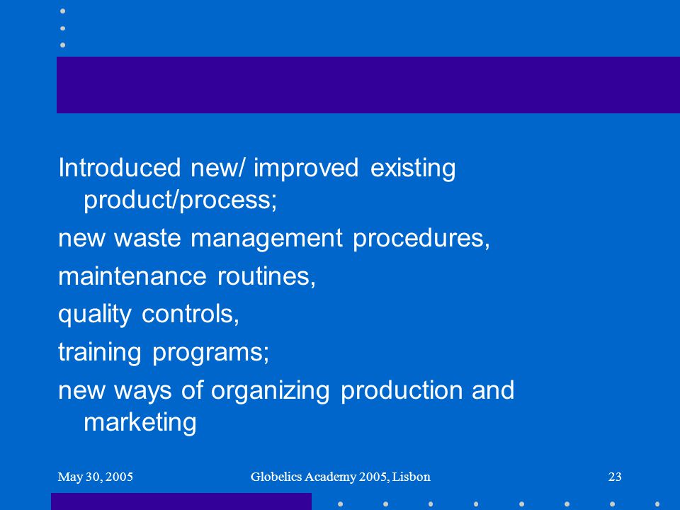 May 30, 2005Globelics Academy 2005, Lisbon23 Introduced new/ improved existing product/process; new waste management procedures, maintenance routines,