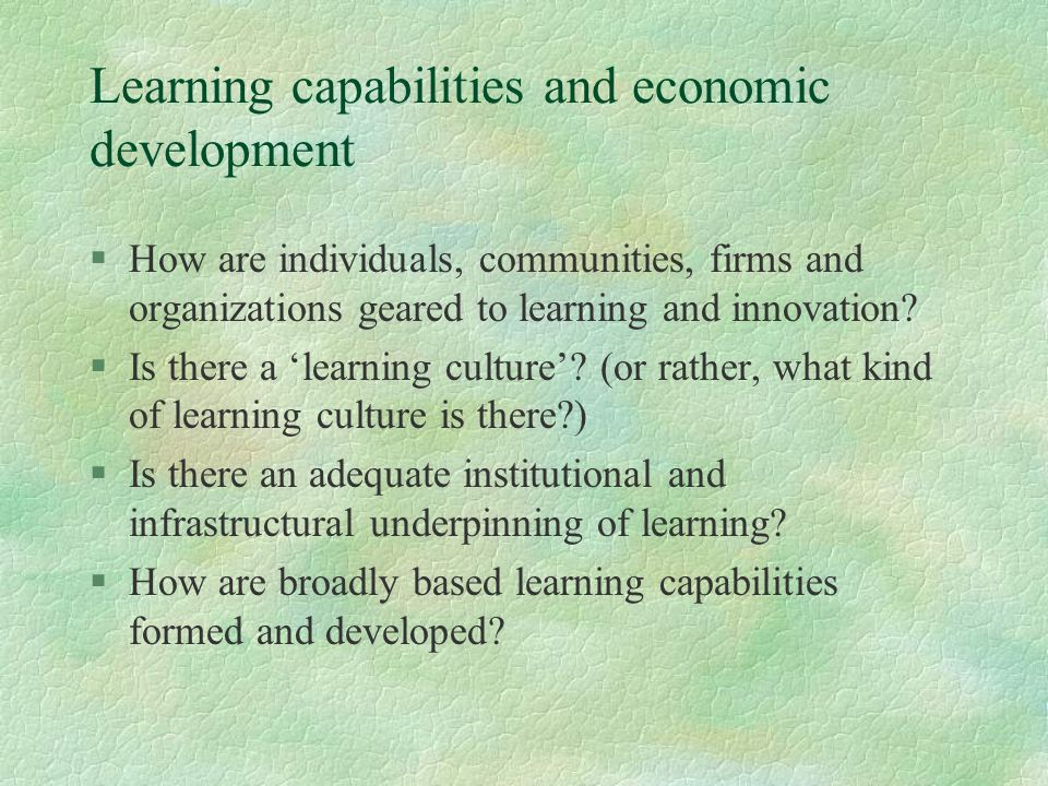 Learning capabilities and economic development §How are individuals, communities, firms and organizations geared to learning and innovation.