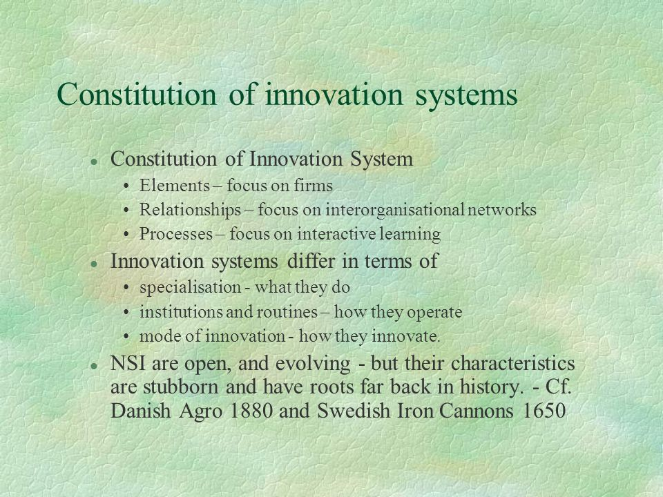Constitution of innovation systems l Constitution of Innovation System Elements – focus on firms Relationships – focus on interorganisational networks Processes – focus on interactive learning l Innovation systems differ in terms of specialisation - what they do institutions and routines – how they operate mode of innovation - how they innovate.
