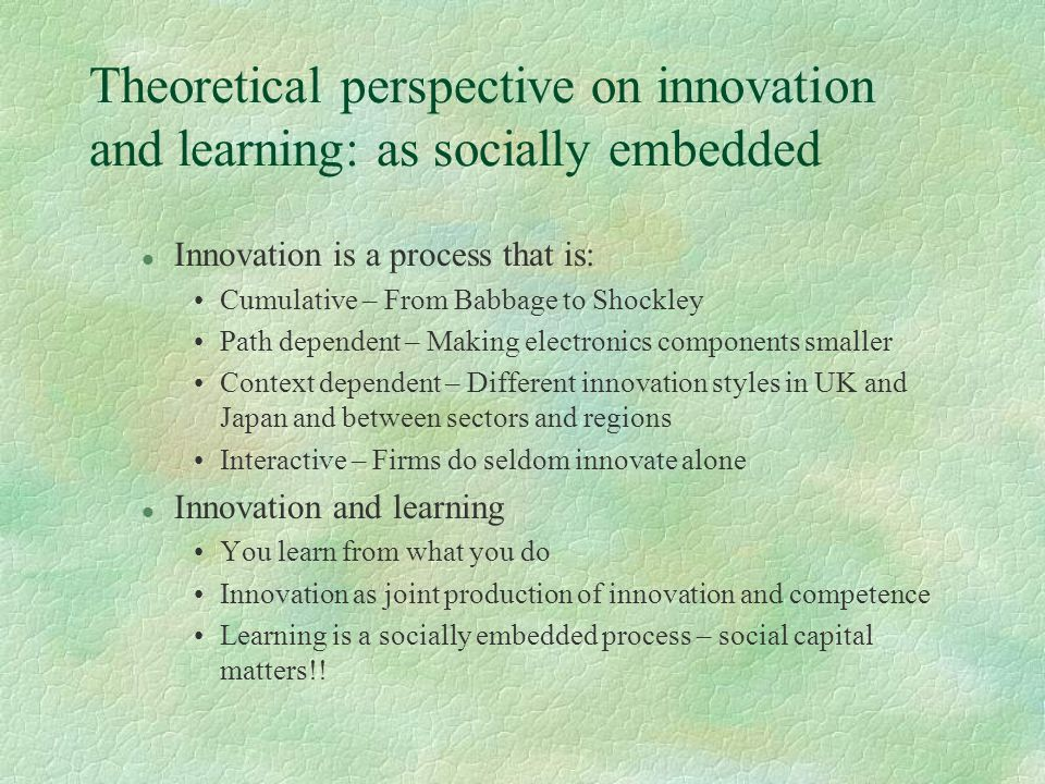 Theoretical perspective on innovation and learning: as socially embedded l Innovation is a process that is: Cumulative – From Babbage to Shockley Path dependent – Making electronics components smaller Context dependent – Different innovation styles in UK and Japan and between sectors and regions Interactive – Firms do seldom innovate alone l Innovation and learning You learn from what you do Innovation as joint production of innovation and competence Learning is a socially embedded process – social capital matters!!