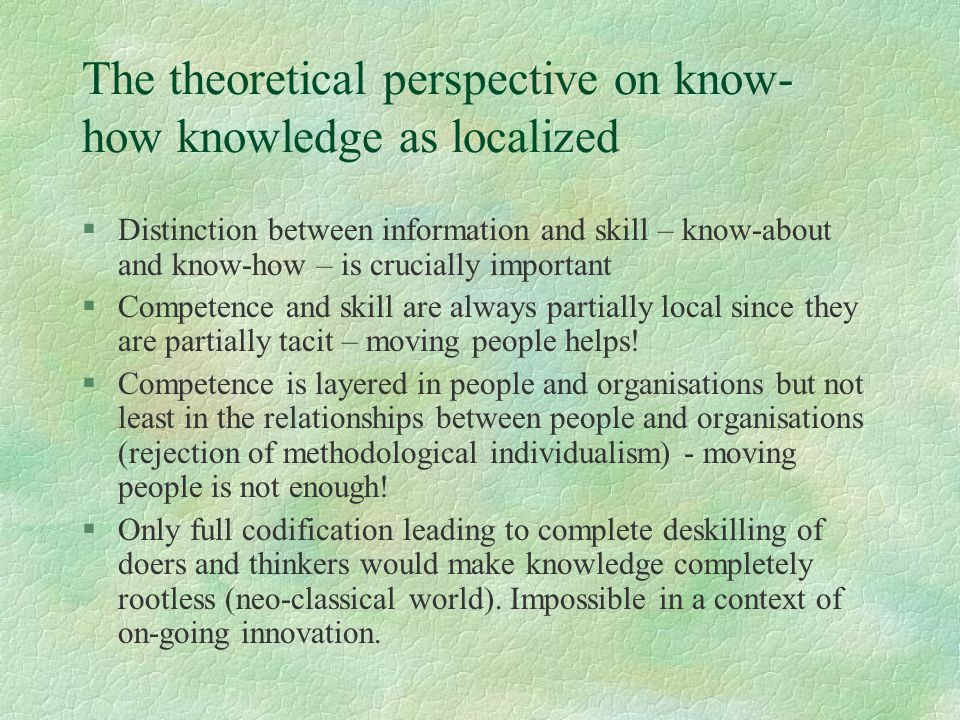 The theoretical perspective on know- how knowledge as localized §Distinction between information and skill – know-about and know-how – is crucially important §Competence and skill are always partially local since they are partially tacit – moving people helps.