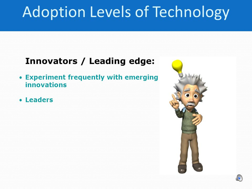 Innovators / Leading edge: Experiment frequently with emerging innovations Leaders Adoption Levels of Technology