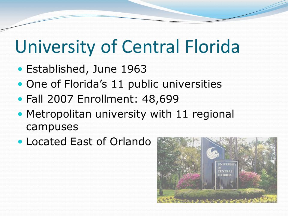 University of Central Florida Established, June 1963 One of Florida's 11 public universities Fall 2007 Enrollment: 48,699 Metropolitan university with
